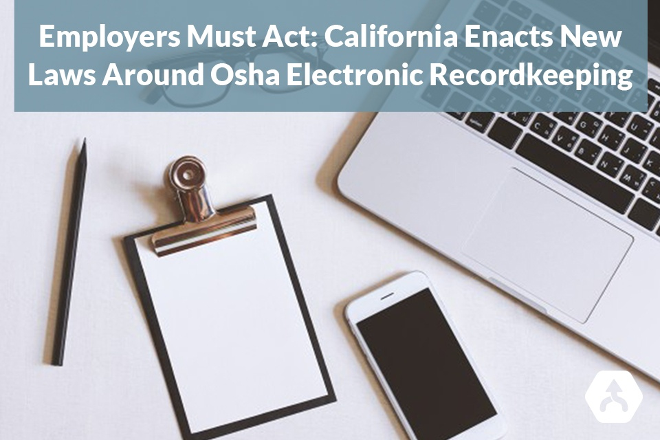 Employers Must Act: California Enacts New Laws Around OSHA Electronic Recordkeeping